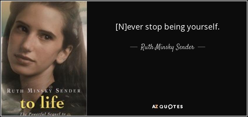 [N]ever stop being yourself. - Ruth Minsky Sender