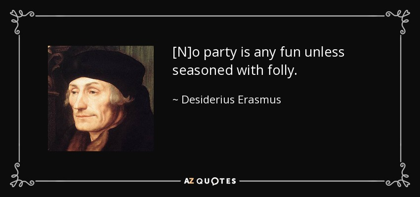 [N]o party is any fun unless seasoned with folly. - Desiderius Erasmus