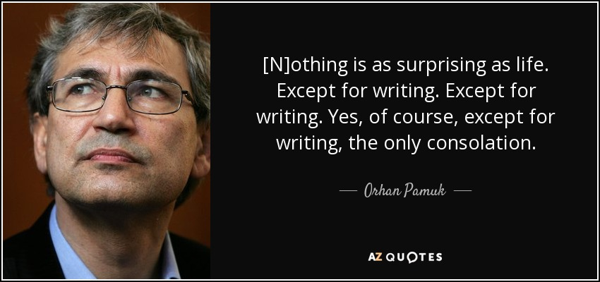 [N]othing is as surprising as life. Except for writing. Except for writing. Yes, of course, except for writing, the only consolation. - Orhan Pamuk