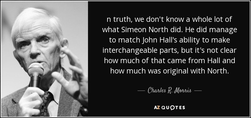 n truth, we don't know a whole lot of what Simeon North did. He did manage to match John Hall's ability to make interchangeable parts, but it's not clear how much of that came from Hall and how much was original with North. - Charles R. Morris