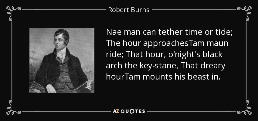 Nae man can tether time or tide; The hour approachesTam maun ride; That hour, o'night's black arch the key-stane, That dreary hourTam mounts his beast in. - Robert Burns