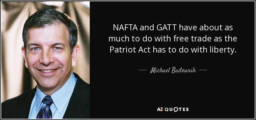 NAFTA and GATT have about as much to do with free trade as the Patriot Act has to do with liberty. - Michael Badnarik