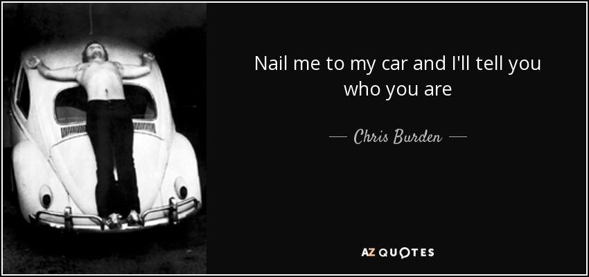 Nail me to my car and I'll tell you who you are - Chris Burden