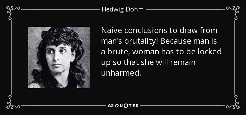 Naive conclusions to draw from man's brutality! Because man is a brute, woman has to be locked up so that she will remain unharmed. - Hedwig Dohm
