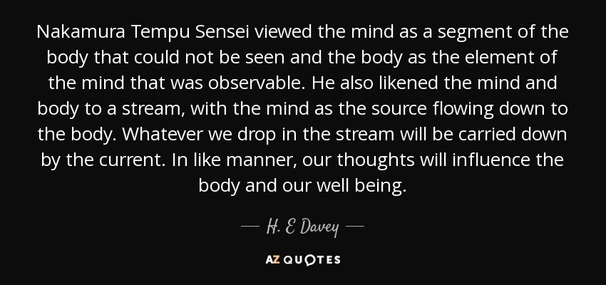 Nakamura Tempu Sensei viewed the mind as a segment of the body that could not be seen and the body as the element of the mind that was observable. He also likened the mind and body to a stream, with the mind as the source flowing down to the body. Whatever we drop in the stream will be carried down by the current. In like manner, our thoughts will influence the body and our well being. - H. E Davey