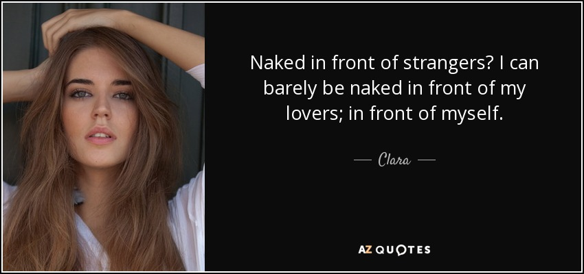 Naked in front of strangers? I can barely be naked in front of my lovers; in front of myself. - Clara