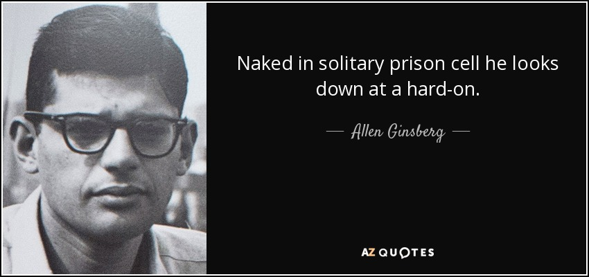 Naked in solitary prison cell he looks down at a hard-on. - Allen Ginsberg