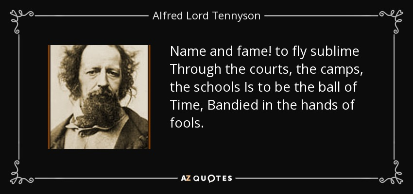 Name and fame! to fly sublime Through the courts, the camps, the schools Is to be the ball of Time, Bandied in the hands of fools. - Alfred Lord Tennyson