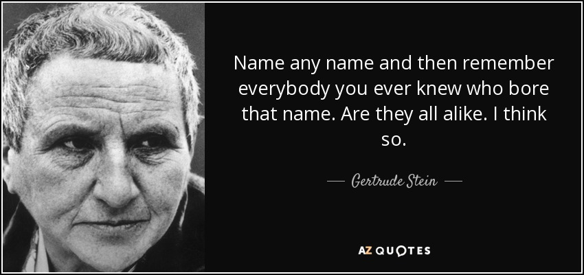 Name any name and then remember everybody you ever knew who bore that name. Are they all alike. I think so. - Gertrude Stein