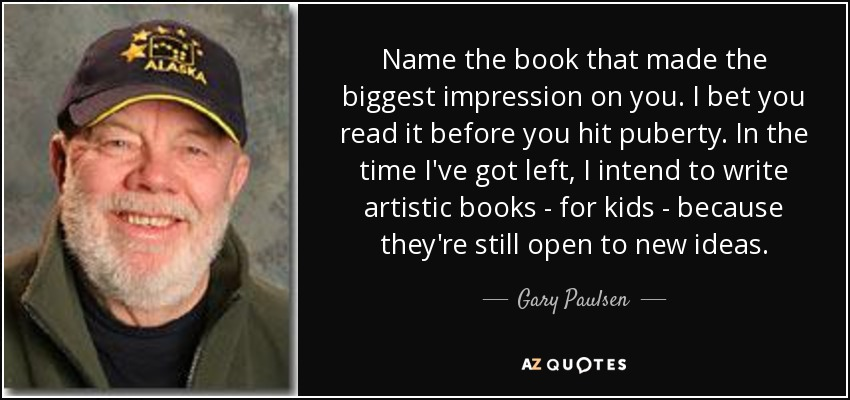 Name the book that made the biggest impression on you. I bet you read it before you hit puberty. In the time I've got left, I intend to write artistic books - for kids - because they're still open to new ideas. - Gary Paulsen