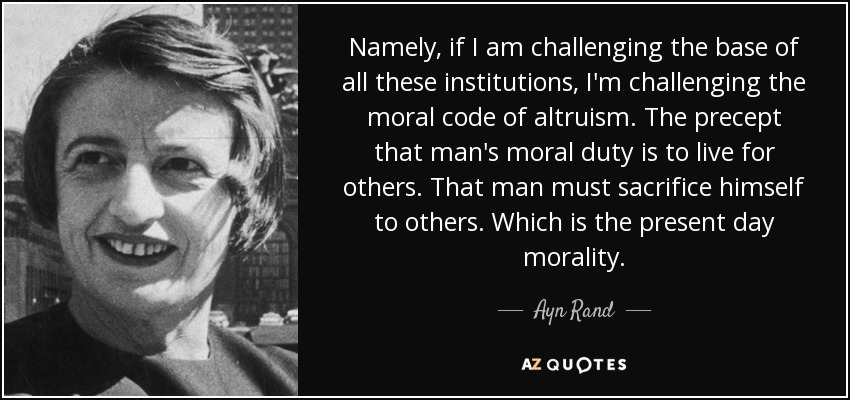 Namely, if I am challenging the base of all these institutions, I'm challenging the moral code of altruism. The precept that man's moral duty is to live for others. That man must sacrifice himself to others. Which is the present day morality. - Ayn Rand