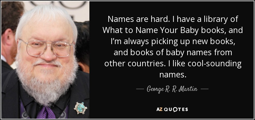 Names are hard. I have a library of What to Name Your Baby books, and I'm always picking up new books, and books of baby names from other countries. I like cool-sounding names. - George R. R. Martin