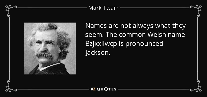 Names are not always what they seem. The common Welsh name Bzjxxllwcp is pronounced Jackson. - Mark Twain