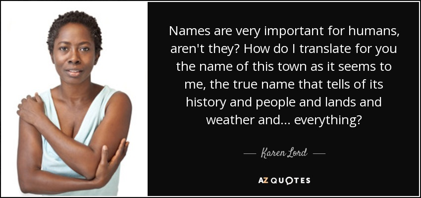 Names are very important for humans, aren't they? How do I translate for you the name of this town as it seems to me, the true name that tells of its history and people and lands and weather and . . . everything? - Karen Lord