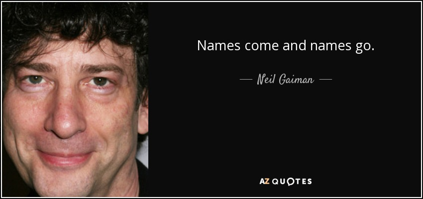 Names come and names go. - Neil Gaiman