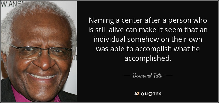 Naming a center after a person who is still alive can make it seem that an individual somehow on their own was able to accomplish what he accomplished. - Desmond Tutu