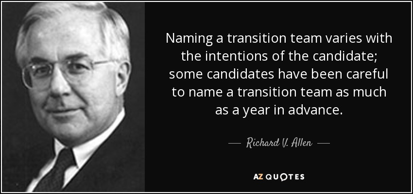 Naming a transition team varies with the intentions of the candidate; some candidates have been careful to name a transition team as much as a year in advance. - Richard V. Allen