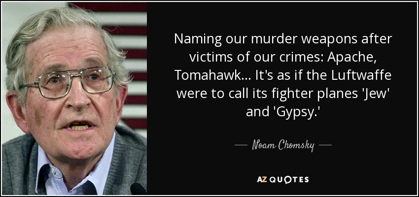 Naming our murder weapons after victims of our crimes: Apache, Tomahawk... It's as if the Luftwaffe were to call its fighter planes 'Jew' and 'Gypsy.' - Noam Chomsky