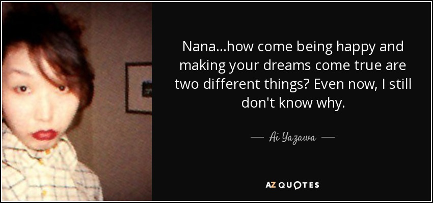 Nana...how come being happy and making your dreams come true are two different things? Even now, I still don't know why... - Ai Yazawa
