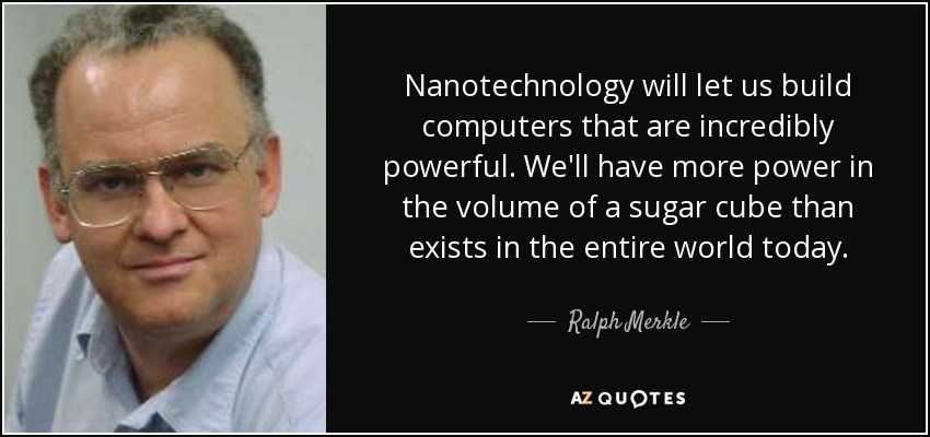 Nanotechnology will let us build computers that are incredibly powerful. We'll have more power in the volume of a sugar cube than exists in the entire world today. - Ralph Merkle