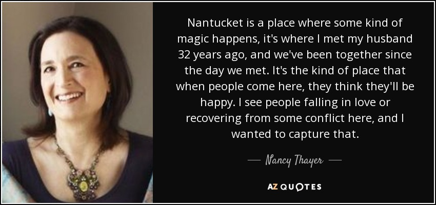 Nantucket is a place where some kind of magic happens, it's where I met my husband 32 years ago, and we've been together since the day we met. It's the kind of place that when people come here, they think they'll be happy. I see people falling in love or recovering from some conflict here, and I wanted to capture that. - Nancy Thayer