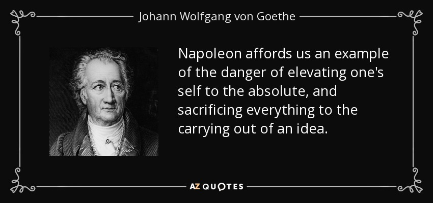 Napoleon affords us an example of the danger of elevating one's self to the absolute, and sacrificing everything to the carrying out of an idea. - Johann Wolfgang von Goethe