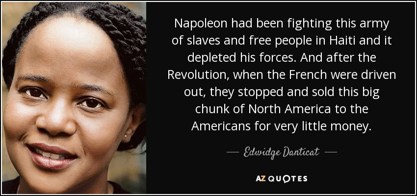 Napoleon had been fighting this army of slaves and free people in Haiti and it depleted his forces. And after the Revolution, when the French were driven out, they stopped and sold this big chunk of North America to the Americans for very little money. - Edwidge Danticat