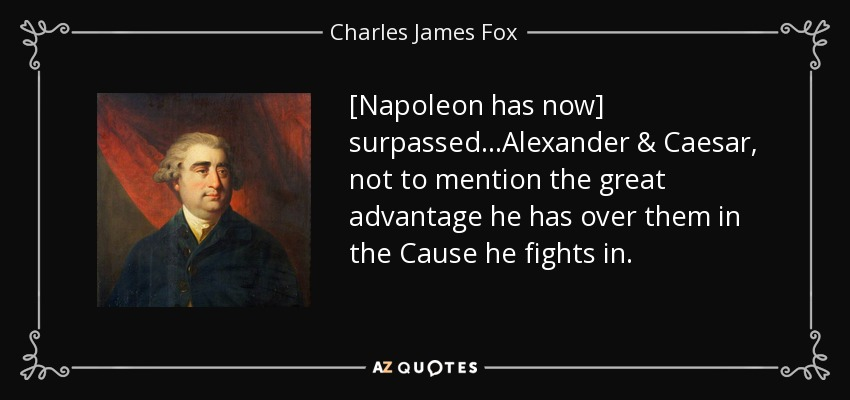 [Napoleon has now] surpassed...Alexander & Caesar, not to mention the great advantage he has over them in the Cause he fights in. - Charles James Fox