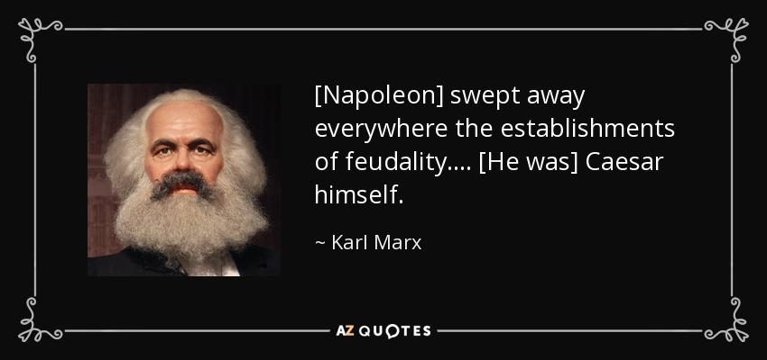 [Napoleon] swept away everywhere the establishments of feudality. ... [He was] Caesar himself. - Karl Marx