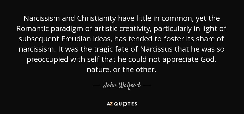 Narcissism and Christianity have little in common, yet the Romantic paradigm of artistic creativity, particularly in light of subsequent Freudian ideas, has tended to foster its share of narcissism. It was the tragic fate of Narcissus that he was so preoccupied with self that he could not appreciate God, nature, or the other. - John Walford