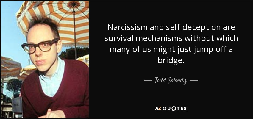 Narcissism and self-deception are survival mechanisms without which many of us might just jump off a bridge. - Todd Solondz