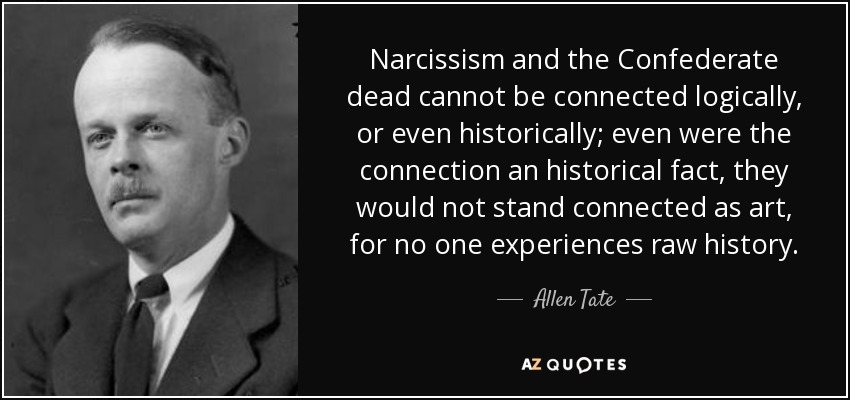Narcissism and the Confederate dead cannot be connected logically, or even historically; even were the connection an historical fact, they would not stand connected as art, for no one experiences raw history. - Allen Tate
