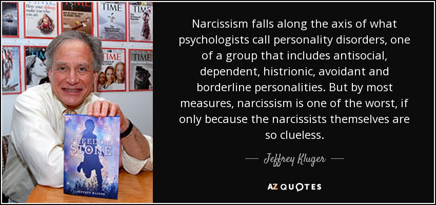 Narcissism falls along the axis of what psychologists call personality disorders, one of a group that includes antisocial, dependent, histrionic, avoidant and borderline personalities. But by most measures, narcissism is one of the worst, if only because the narcissists themselves are so clueless. - Jeffrey Kluger