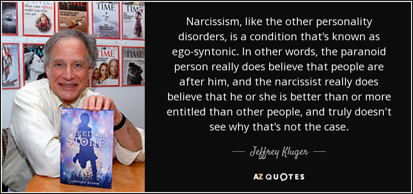 Narcissism, like the other personality disorders, is a condition that's known as ego-syntonic. In other words, the paranoid person really does believe that people are after him, and the narcissist really does believe that he or she is better than or more entitled than other people, and truly doesn't see why that's not the case. - Jeffrey Kluger