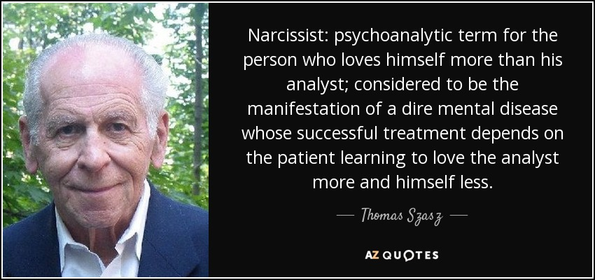 Narcissist: psychoanalytic term for the person who loves himself more than his analyst; considered to be the manifestation of a dire mental disease whose successful treatment depends on the patient learning to love the analyst more and himself less. - Thomas Szasz