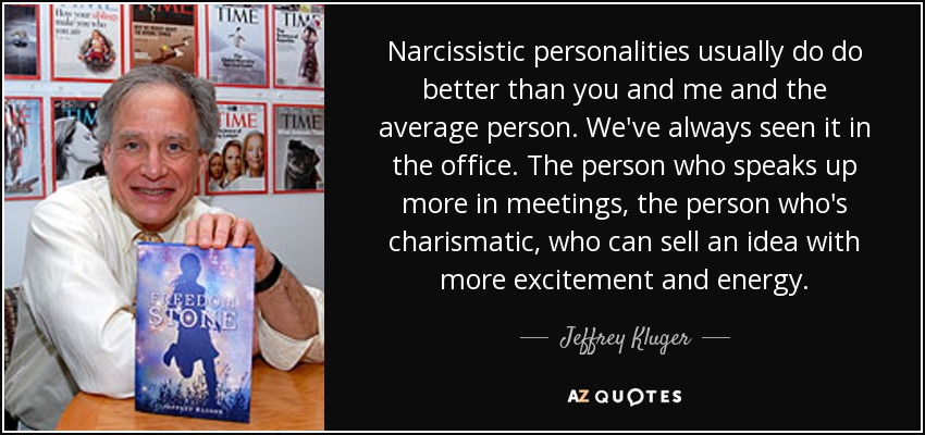 Narcissistic personalities usually do do better than you and me and the average person. We've always seen it in the office. The person who speaks up more in meetings, the person who's charismatic, who can sell an idea with more excitement and energy. - Jeffrey Kluger
