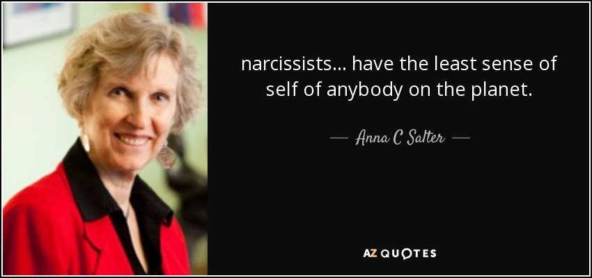 narcissists ... have the least sense of self of anybody on the planet. - Anna C Salter
