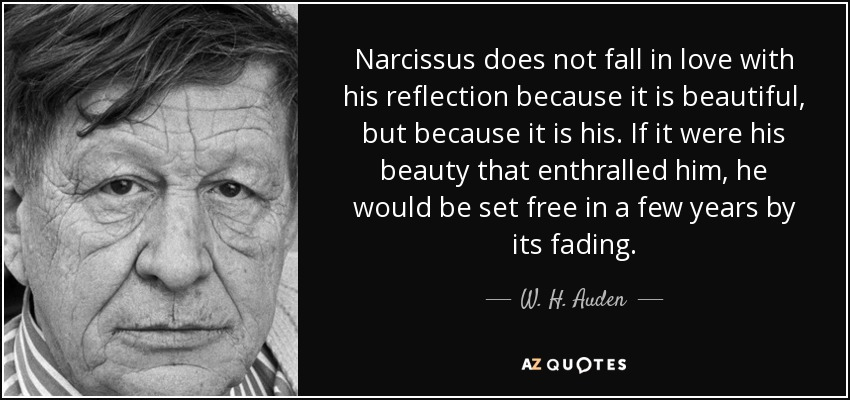 Narcissus does not fall in love with his reflection because it is beautiful, but because it is his. If it were his beauty that enthralled him, he would be set free in a few years by its fading. - W. H. Auden
