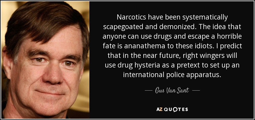 Narcotics have been systematically scapegoated and demonized. The idea that anyone can use drugs and escape a horrible fate is ananathema to these idiots. I predict that in the near future, right wingers will use drug hysteria as a pretext to set up an international police apparatus. - Gus Van Sant
