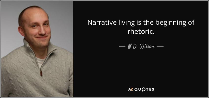 Narrative living is the beginning of rhetoric. - N.D. Wilson