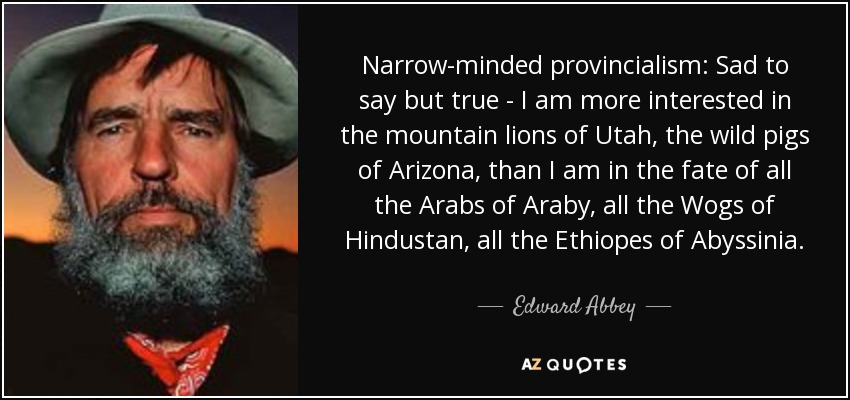 Narrow-minded provincialism: Sad to say but true - I am more interested in the mountain lions of Utah, the wild pigs of Arizona, than I am in the fate of all the Arabs of Araby, all the Wogs of Hindustan, all the Ethiopes of Abyssinia. - Edward Abbey