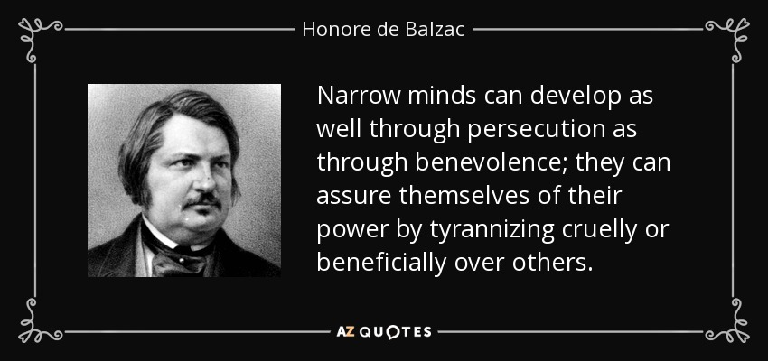 Narrow minds can develop as well through persecution as through benevolence; they can assure themselves of their power by tyrannizing cruelly or beneficially over others. - Honore de Balzac