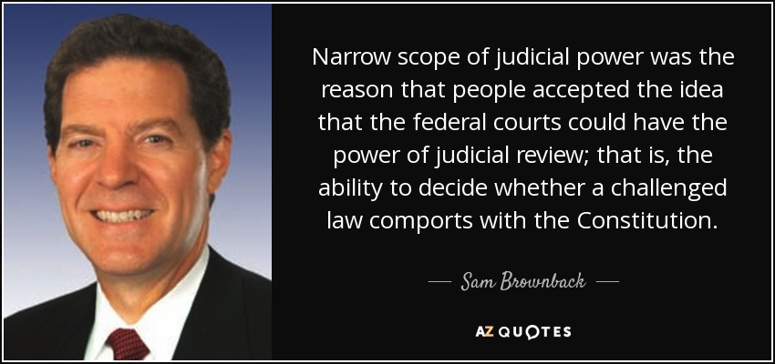 Narrow scope of judicial power was the reason that people accepted the idea that the federal courts could have the power of judicial review; that is, the ability to decide whether a challenged law comports with the Constitution. - Sam Brownback