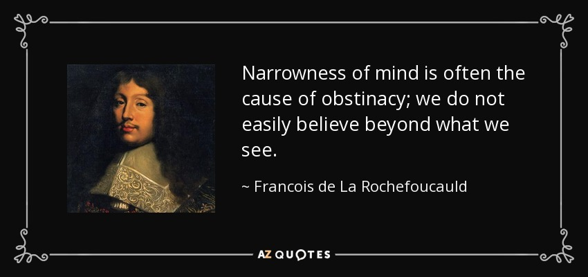 Narrowness of mind is often the cause of obstinacy; we do not easily believe beyond what we see. - Francois de La Rochefoucauld