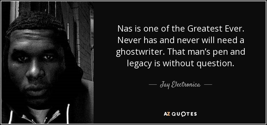 Nas is one of the Greatest Ever. Never has and never will need a ghostwriter. That man's pen and legacy is without question. - Jay Electronica