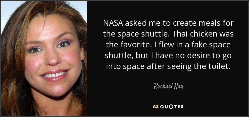 NASA asked me to create meals for the space shuttle. Thai chicken was the favorite. I flew in a fake space shuttle, but I have no desire to go into space after seeing the toilet. - Rachael Ray