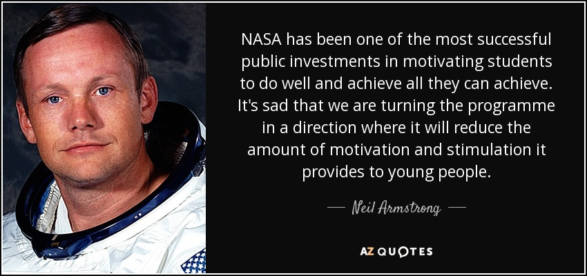 NASA has been one of the most successful public investments in motivating students to do well and achieve all they can achieve. It's sad that we are turning the programme in a direction where it will reduce the amount of motivation and stimulation it provides to young people. - Neil Armstrong