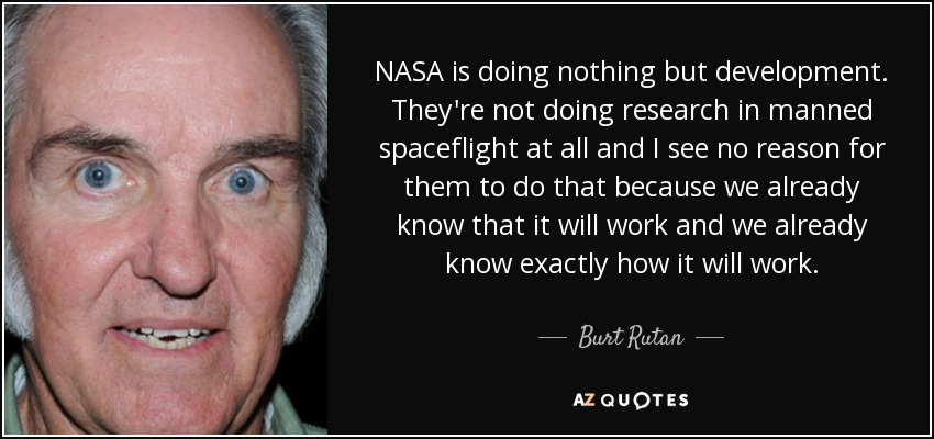 NASA is doing nothing but development. They're not doing research in manned spaceflight at all and I see no reason for them to do that because we already know that it will work and we already know exactly how it will work. - Burt Rutan
