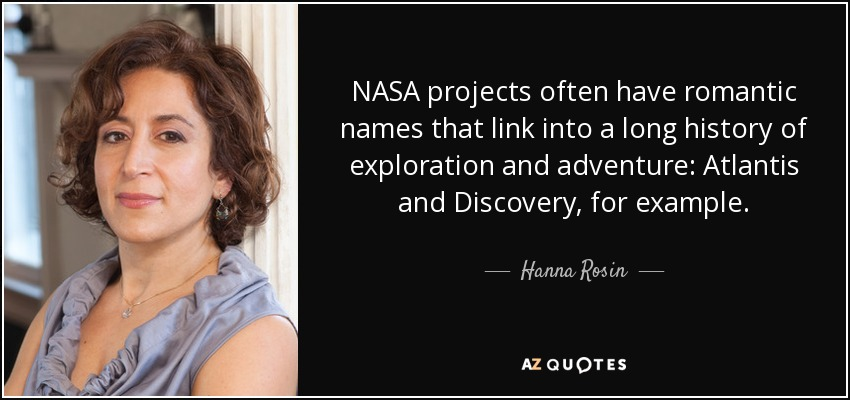 NASA projects often have romantic names that link into a long history of exploration and adventure: Atlantis and Discovery, for example. - Hanna Rosin