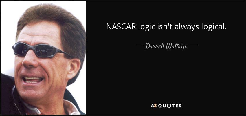 NASCAR logic isn't always logical. - Darrell Waltrip